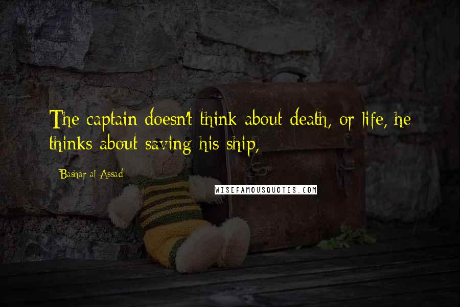 Bashar Al-Assad quotes: The captain doesn't think about death, or life, he thinks about saving his ship,