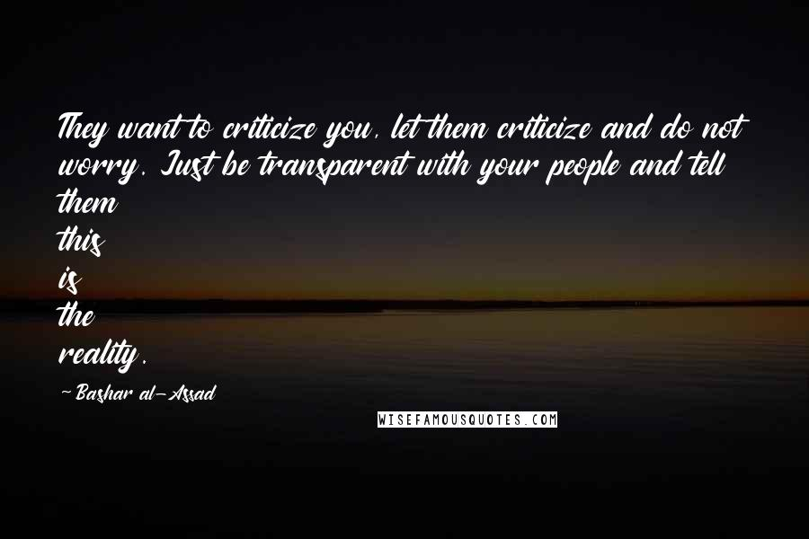 Bashar Al-Assad quotes: They want to criticize you, let them criticize and do not worry. Just be transparent with your people and tell them this is the reality.