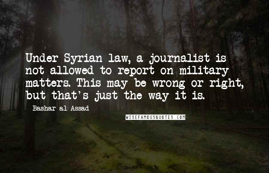Bashar Al-Assad quotes: Under Syrian law, a journalist is not allowed to report on military matters. This may be wrong or right, but that's just the way it is.