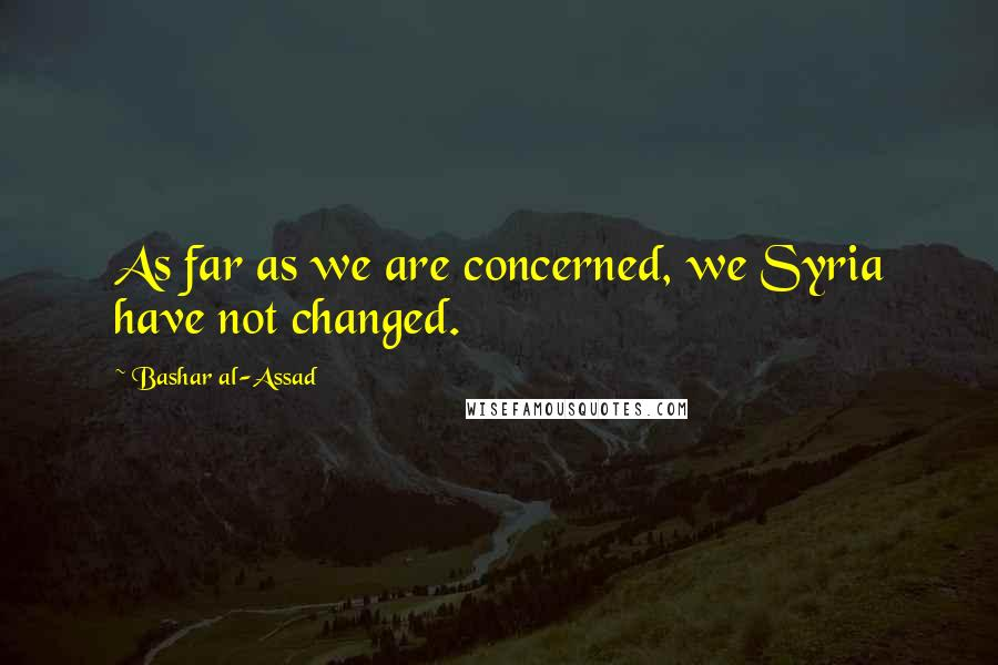 Bashar Al-Assad quotes: As far as we are concerned, we Syria have not changed.