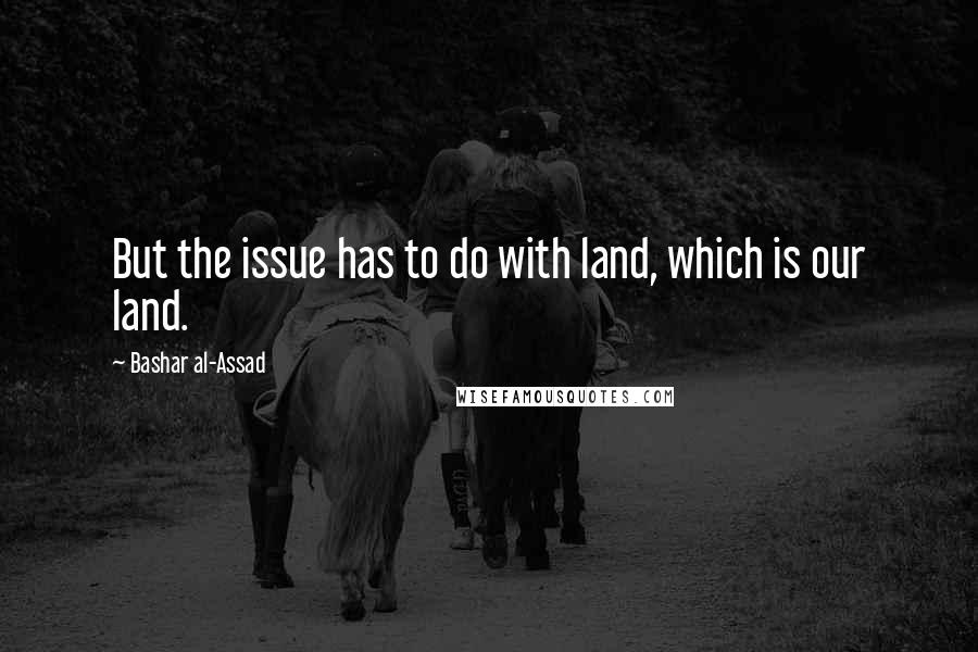 Bashar Al-Assad quotes: But the issue has to do with land, which is our land.