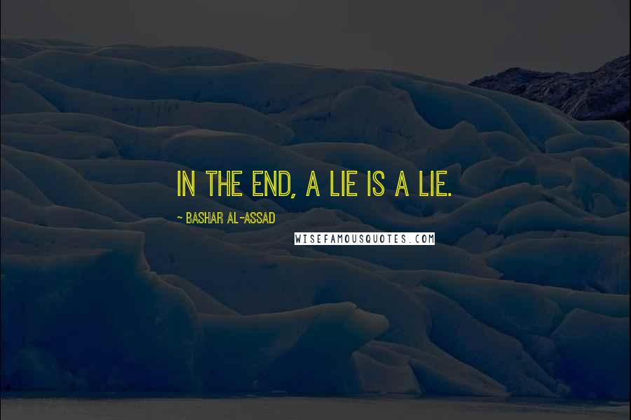 Bashar Al-Assad quotes: In the End, a Lie Is a Lie.