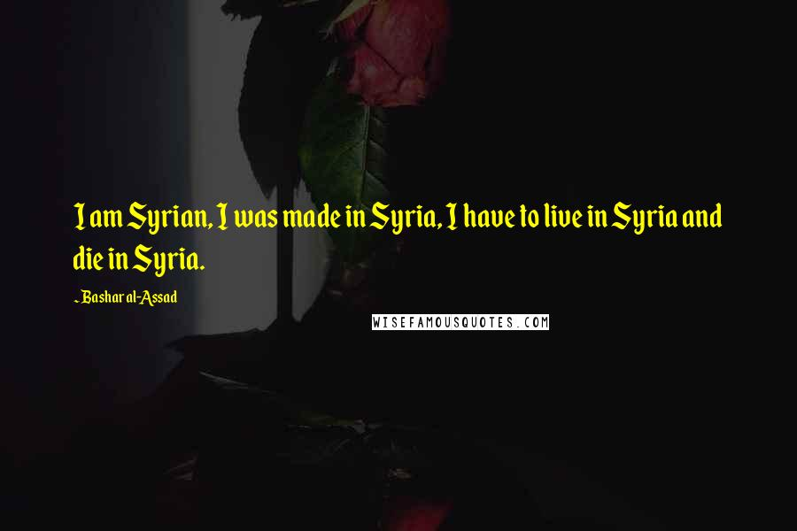 Bashar Al-Assad quotes: I am Syrian, I was made in Syria, I have to live in Syria and die in Syria.