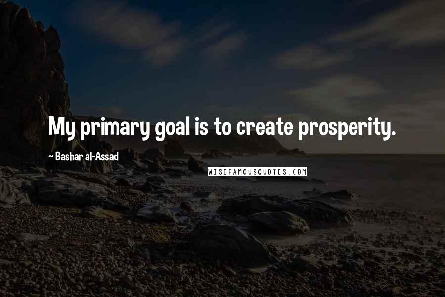 Bashar Al-Assad quotes: My primary goal is to create prosperity.