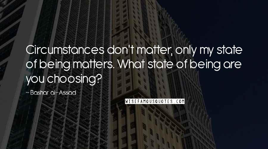 Bashar Al-Assad quotes: Circumstances don't matter, only my state of being matters. What state of being are you choosing?