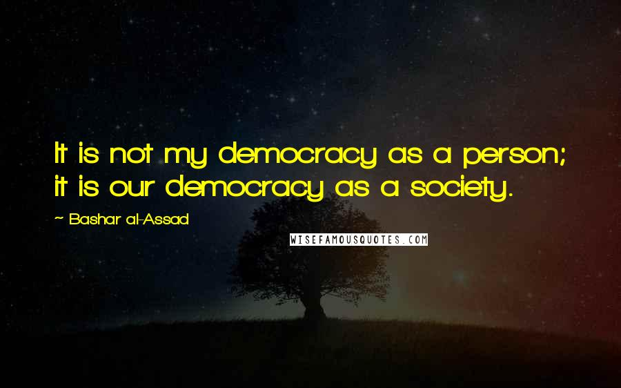 Bashar Al-Assad quotes: It is not my democracy as a person; it is our democracy as a society.