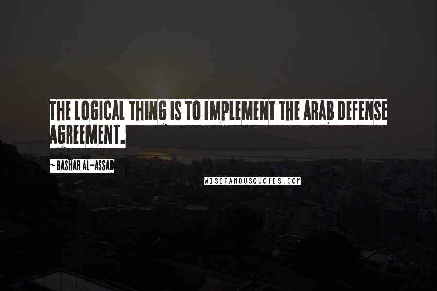 Bashar Al-Assad quotes: The logical thing is to implement the Arab Defense Agreement.