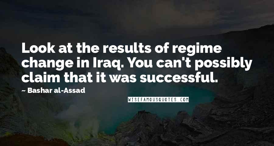 Bashar Al-Assad quotes: Look at the results of regime change in Iraq. You can't possibly claim that it was successful.