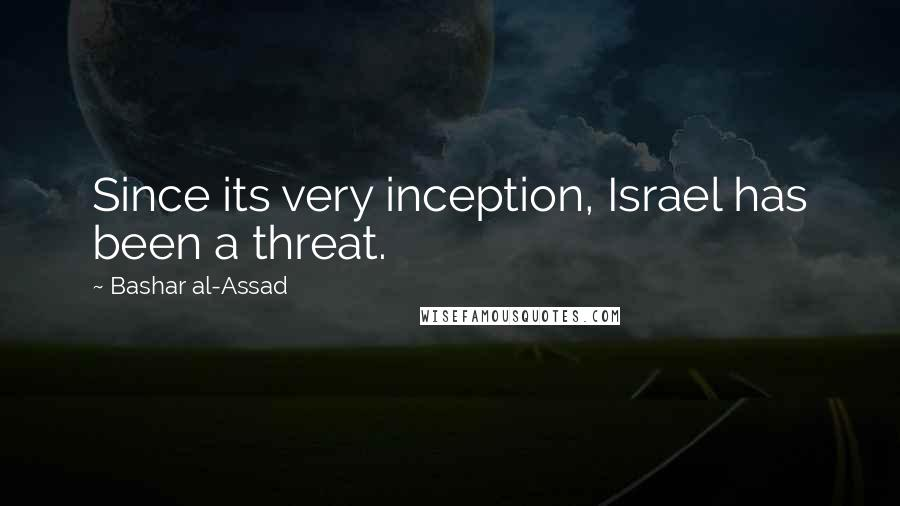 Bashar Al-Assad quotes: Since its very inception, Israel has been a threat.