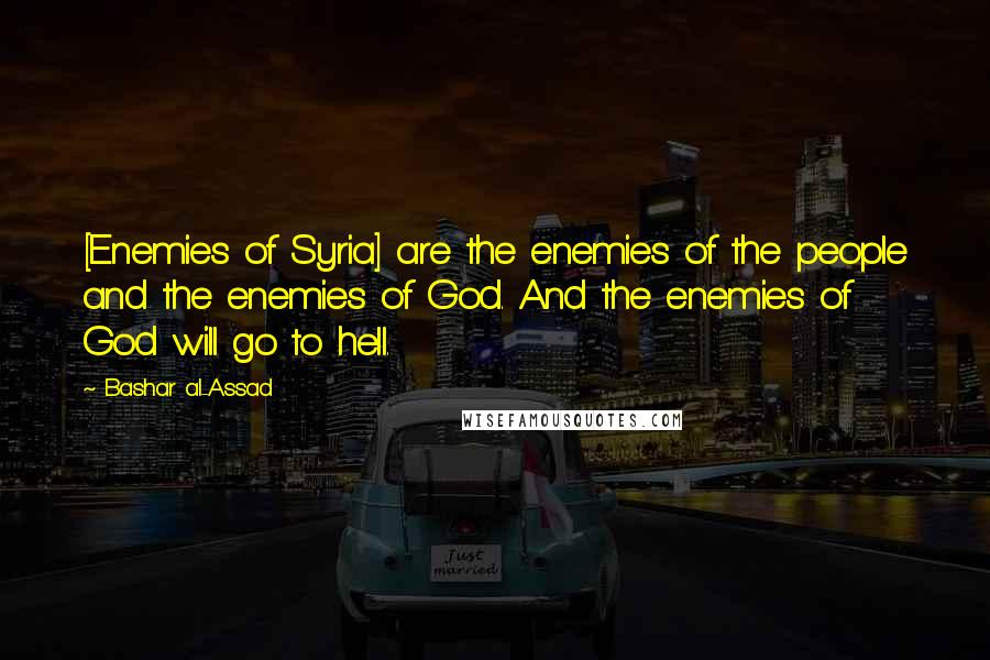 Bashar Al-Assad quotes: [Enemies of Syria] are the enemies of the people and the enemies of God. And the enemies of God will go to hell.