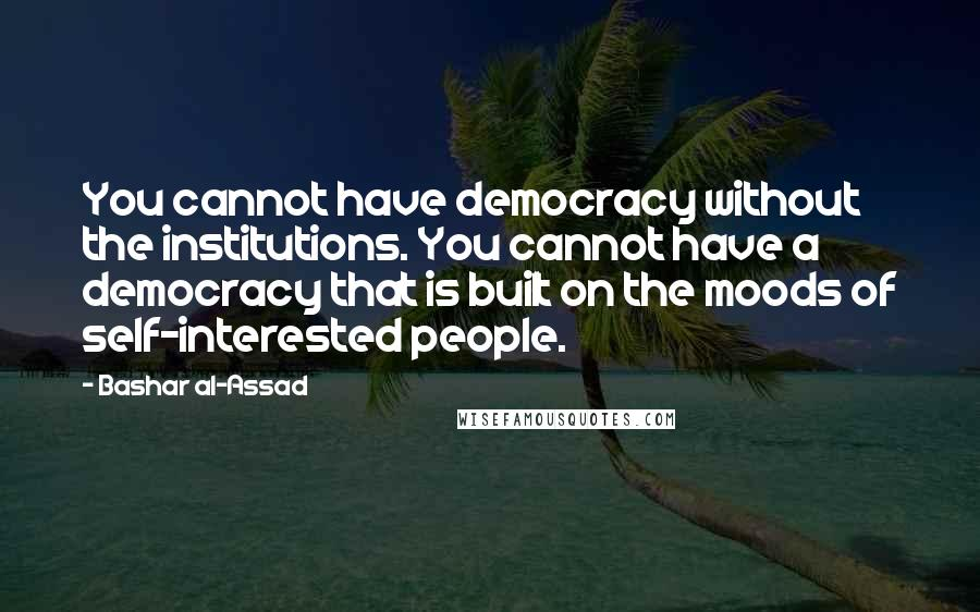 Bashar Al-Assad quotes: You cannot have democracy without the institutions. You cannot have a democracy that is built on the moods of self-interested people.