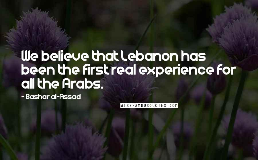 Bashar Al-Assad quotes: We believe that Lebanon has been the first real experience for all the Arabs.