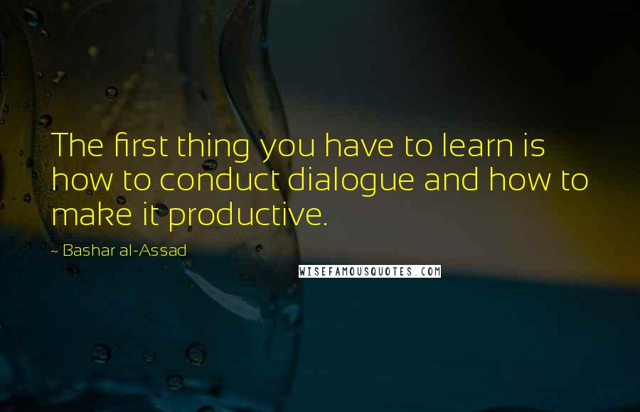 Bashar Al-Assad quotes: The first thing you have to learn is how to conduct dialogue and how to make it productive.