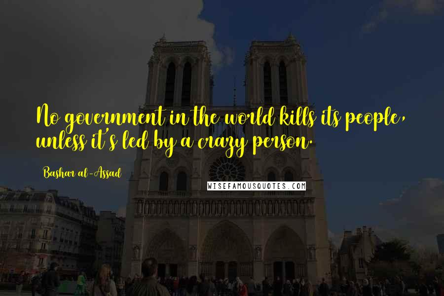 Bashar Al-Assad quotes: No government in the world kills its people, unless it's led by a crazy person.