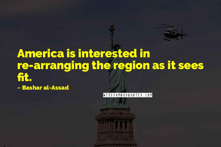 Bashar Al-Assad quotes: America is interested in re-arranging the region as it sees fit.