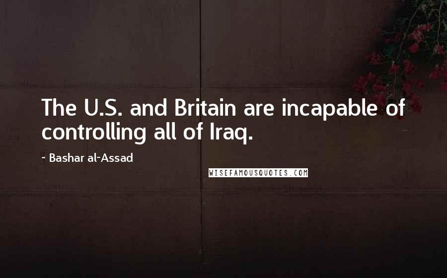 Bashar Al-Assad quotes: The U.S. and Britain are incapable of controlling all of Iraq.