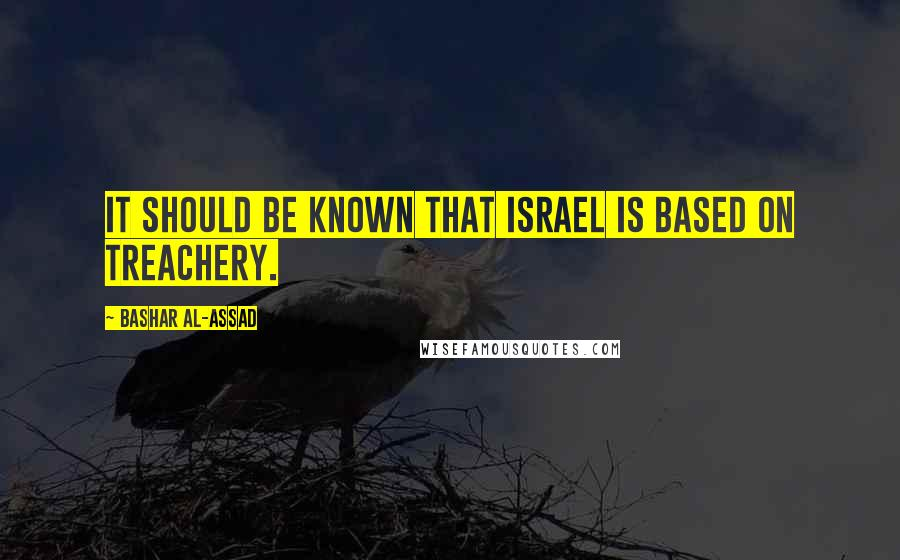 Bashar Al-Assad quotes: It should be known that Israel is based on treachery.