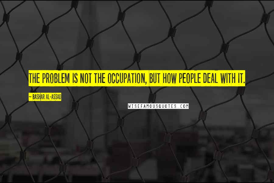 Bashar Al-Assad quotes: The problem is not the occupation, but how people deal with it.