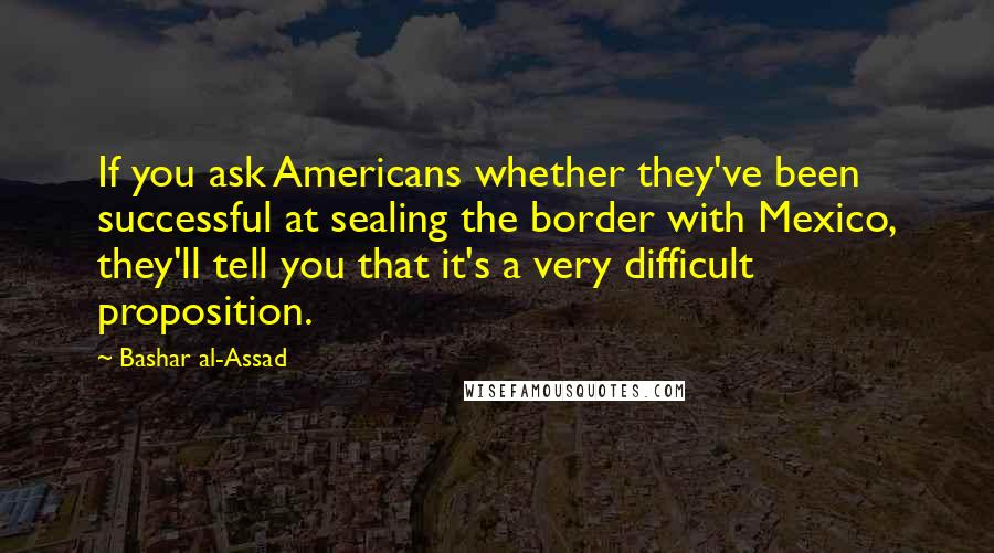 Bashar Al-Assad quotes: If you ask Americans whether they've been successful at sealing the border with Mexico, they'll tell you that it's a very difficult proposition.