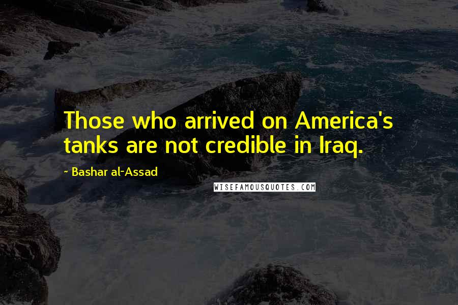 Bashar Al-Assad quotes: Those who arrived on America's tanks are not credible in Iraq.