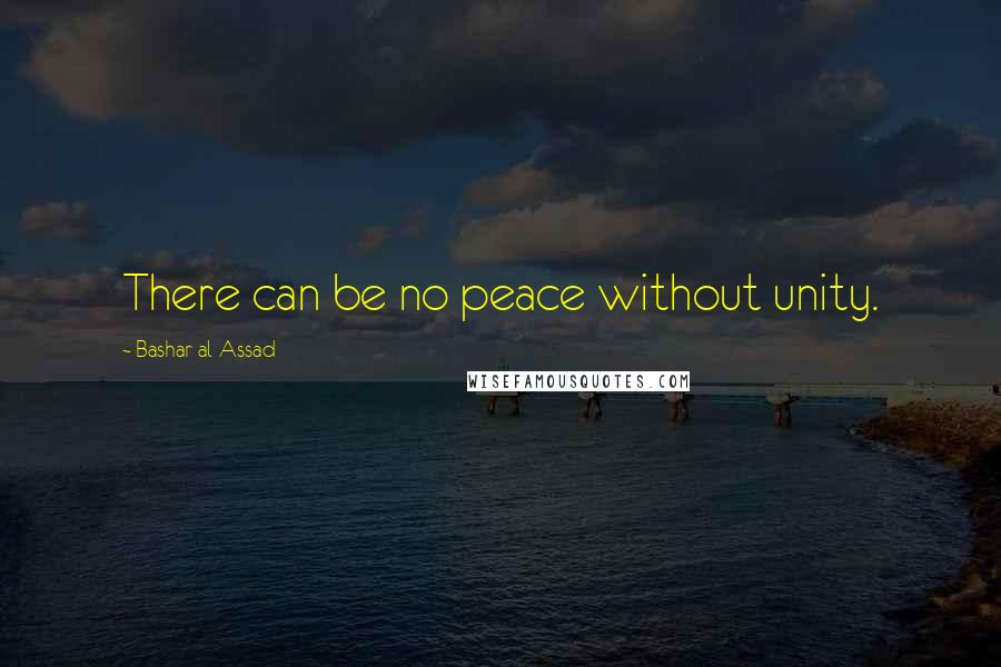 Bashar Al-Assad quotes: There can be no peace without unity.