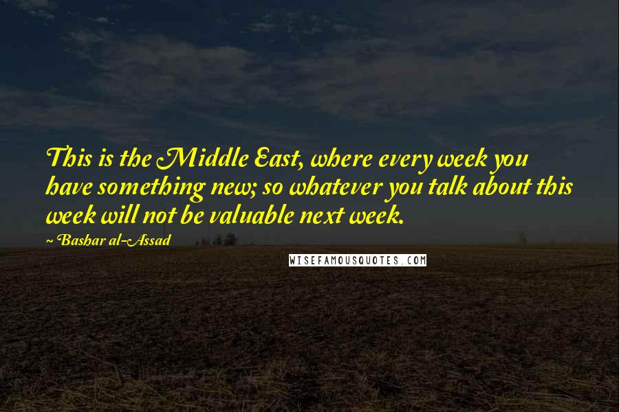 Bashar Al-Assad quotes: This is the Middle East, where every week you have something new; so whatever you talk about this week will not be valuable next week.