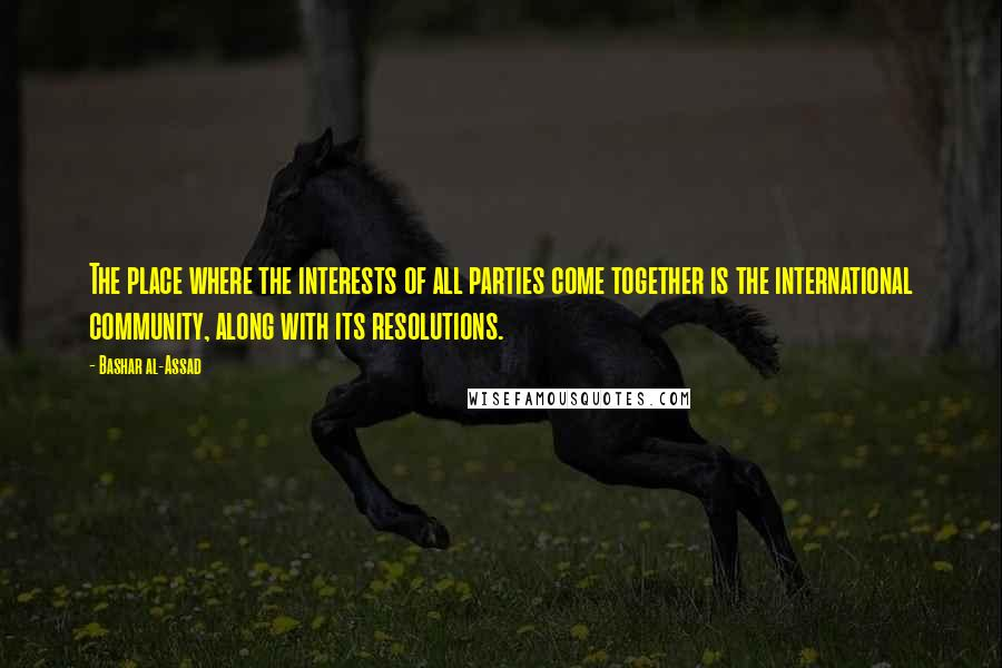 Bashar Al-Assad quotes: The place where the interests of all parties come together is the international community, along with its resolutions.