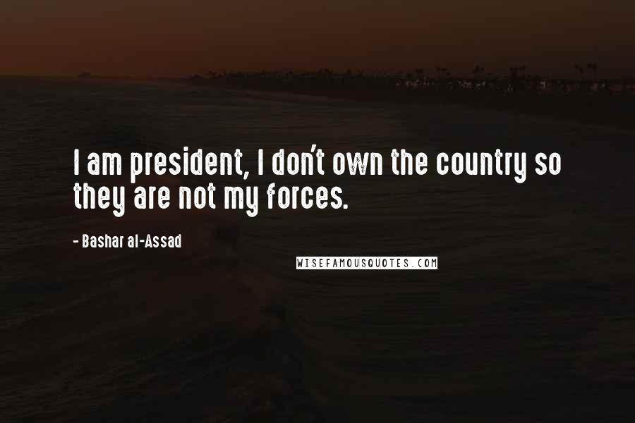 Bashar Al-Assad quotes: I am president, I don't own the country so they are not my forces.