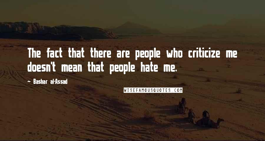 Bashar Al-Assad quotes: The fact that there are people who criticize me doesn't mean that people hate me.