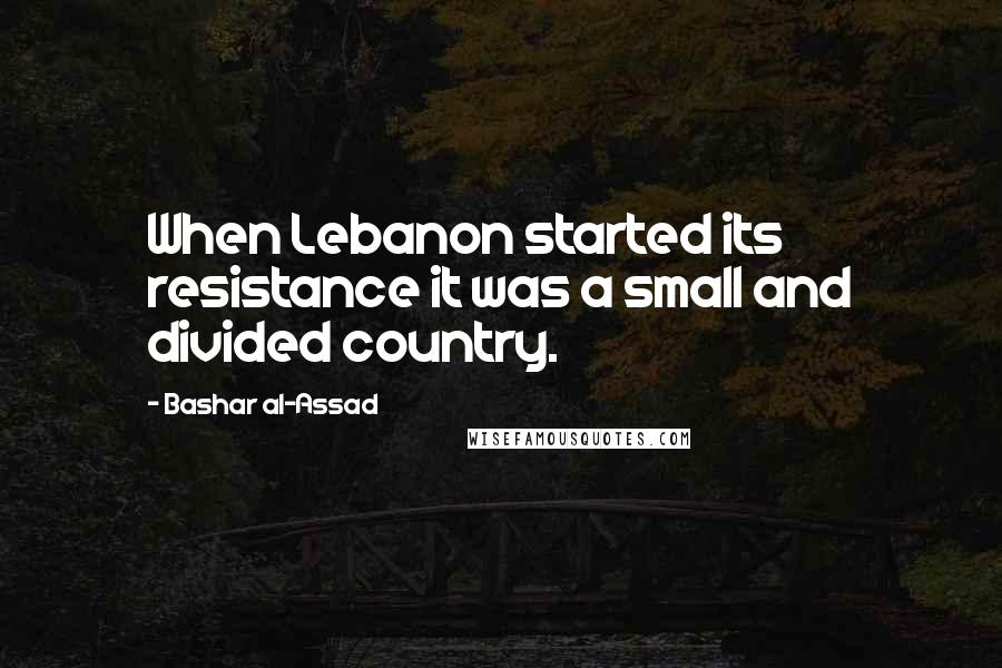 Bashar Al-Assad quotes: When Lebanon started its resistance it was a small and divided country.