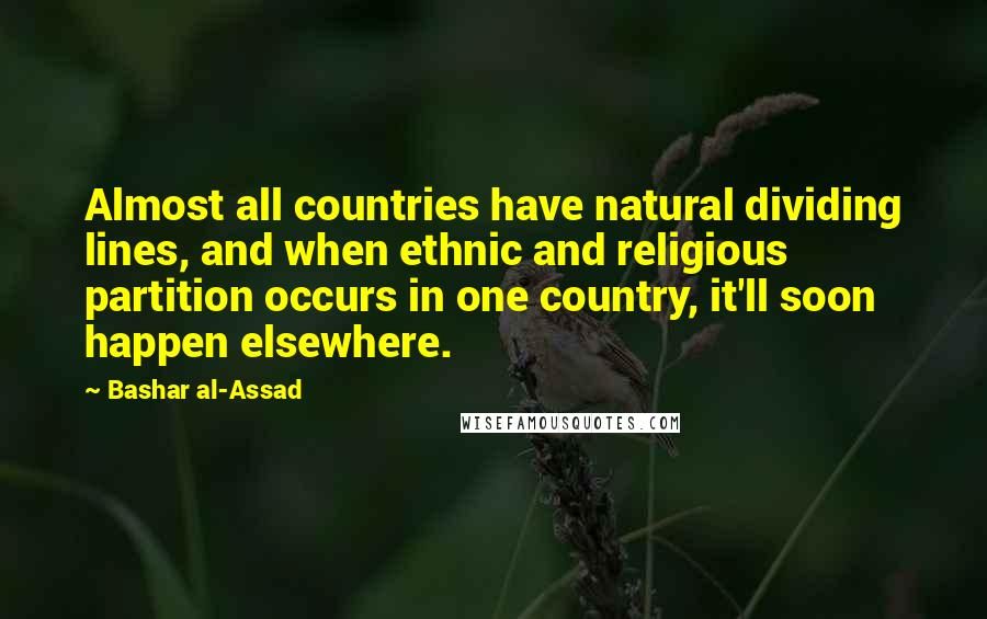 Bashar Al-Assad quotes: Almost all countries have natural dividing lines, and when ethnic and religious partition occurs in one country, it'll soon happen elsewhere.