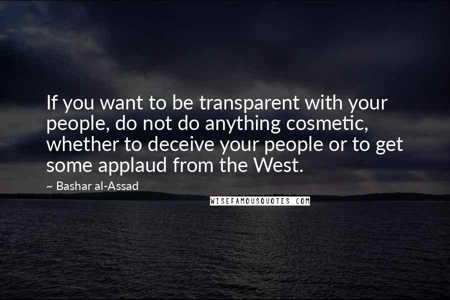 Bashar Al-Assad quotes: If you want to be transparent with your people, do not do anything cosmetic, whether to deceive your people or to get some applaud from the West.