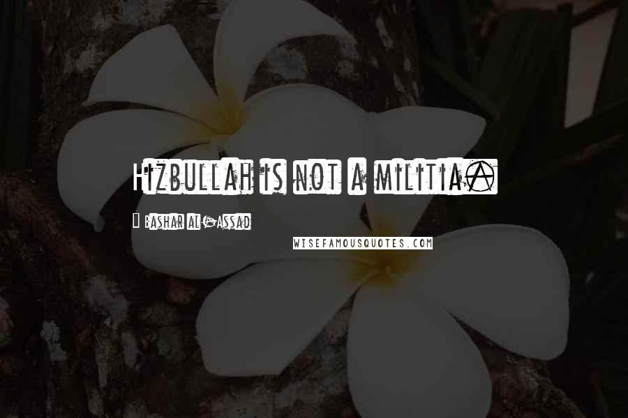 Bashar Al-Assad quotes: Hizbullah is not a militia.