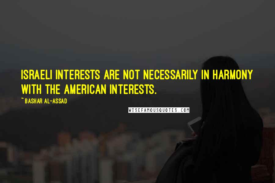 Bashar Al-Assad quotes: Israeli interests are not necessarily in harmony with the American interests.