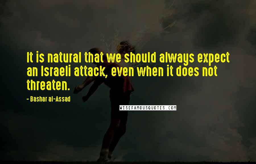 Bashar Al-Assad quotes: It is natural that we should always expect an Israeli attack, even when it does not threaten.