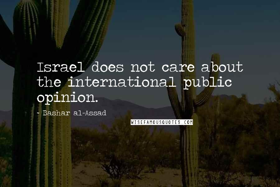Bashar Al-Assad quotes: Israel does not care about the international public opinion.