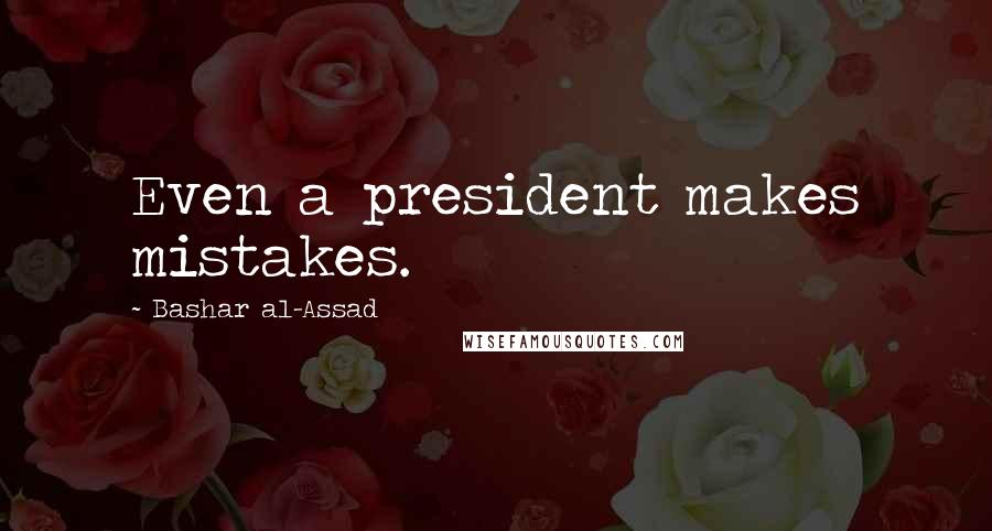 Bashar Al-Assad quotes: Even a president makes mistakes.