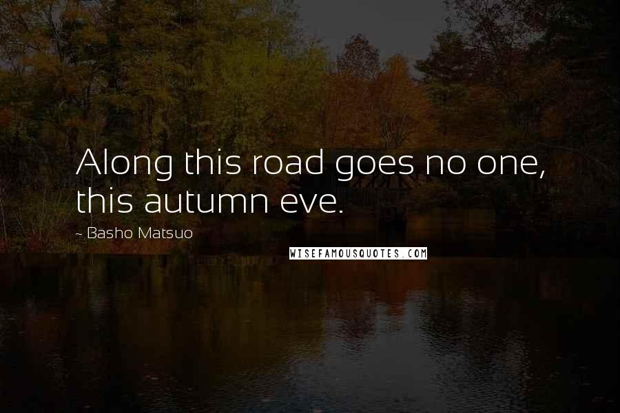Basho Matsuo quotes: Along this road goes no one, this autumn eve.
