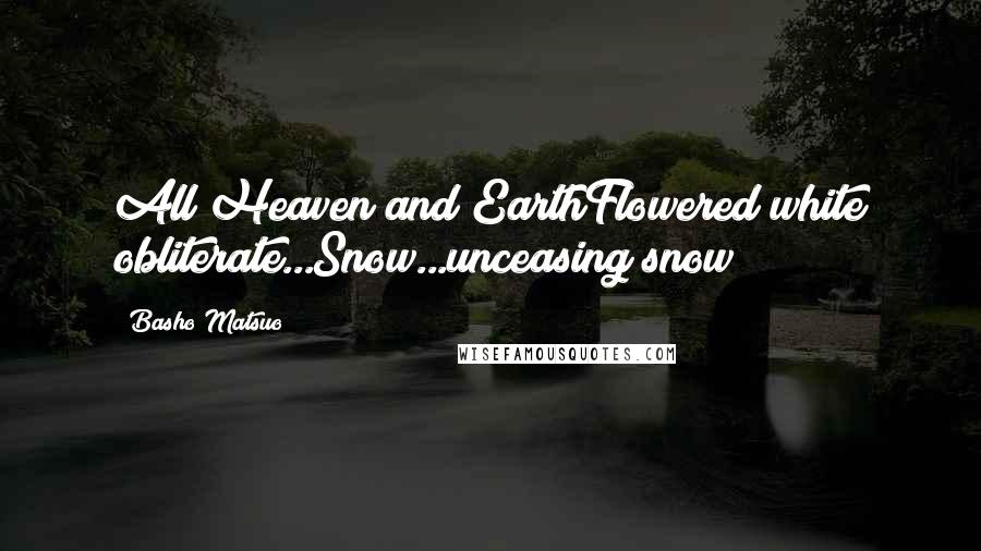Basho Matsuo quotes: All Heaven and EarthFlowered white obliterate...Snow...unceasing snow