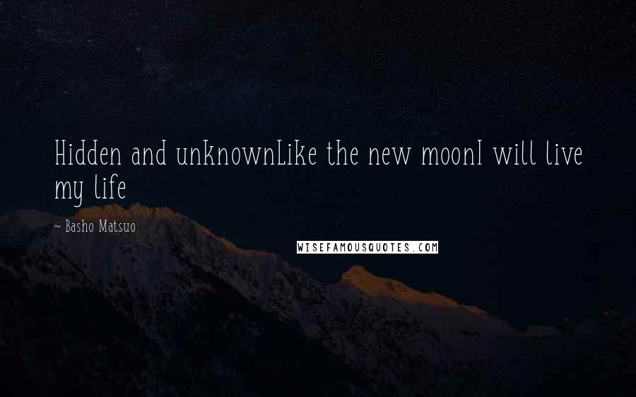 Basho Matsuo quotes: Hidden and unknownLike the new moonI will live my life