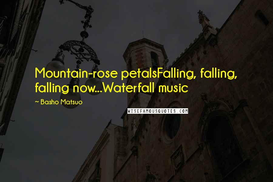 Basho Matsuo quotes: Mountain-rose petalsFalling, falling, falling now...Waterfall music
