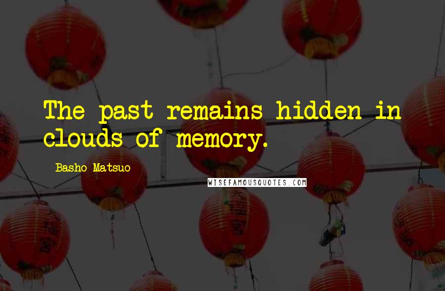 Basho Matsuo quotes: The past remains hidden in clouds of memory.
