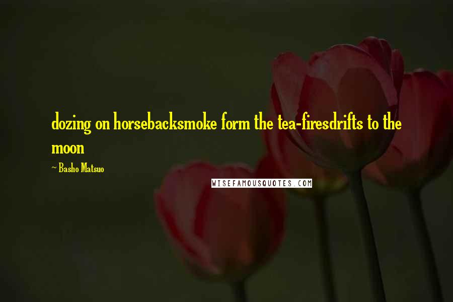 Basho Matsuo quotes: dozing on horsebacksmoke form the tea-firesdrifts to the moon
