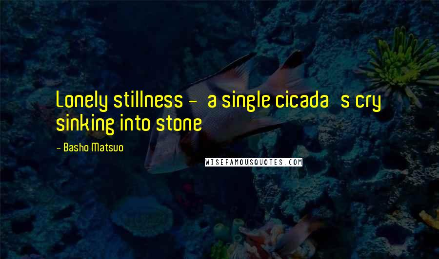 Basho Matsuo quotes: Lonely stillness - a single cicada's cry sinking into stone