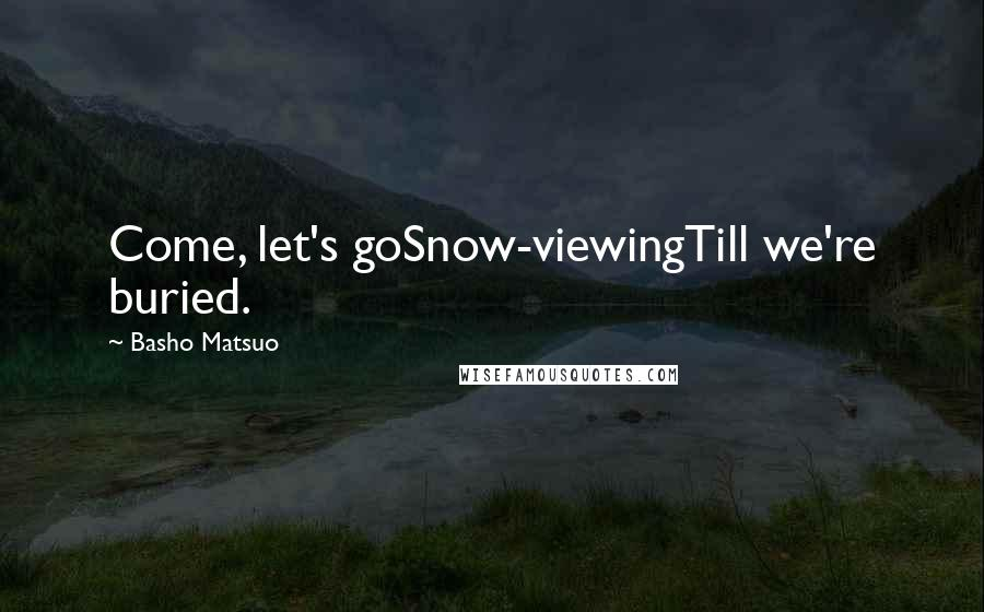 Basho Matsuo quotes: Come, let's goSnow-viewingTill we're buried.