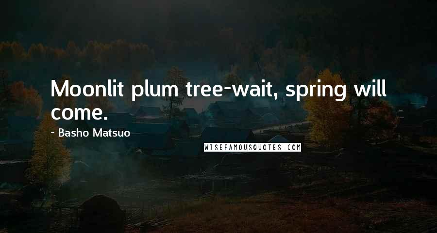 Basho Matsuo quotes: Moonlit plum tree-wait, spring will come.