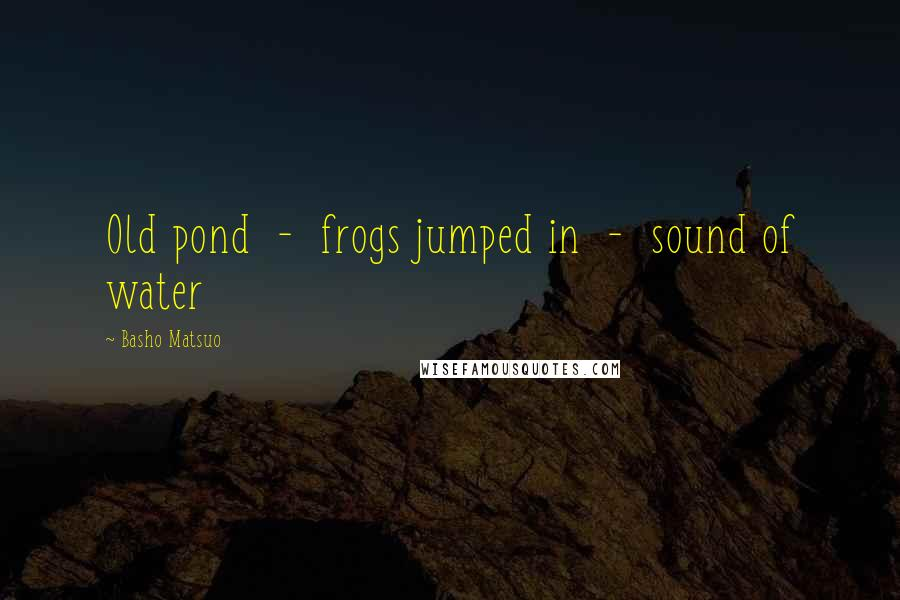 Basho Matsuo quotes: Old pond - frogs jumped in - sound of water