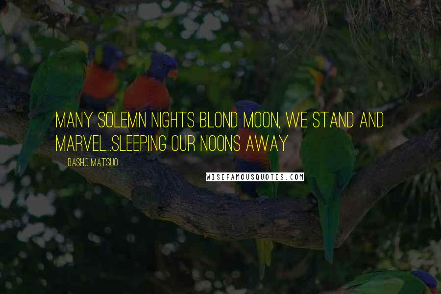 Basho Matsuo quotes: Many solemn nights Blond moon, we stand and marvel...Sleeping our noons away