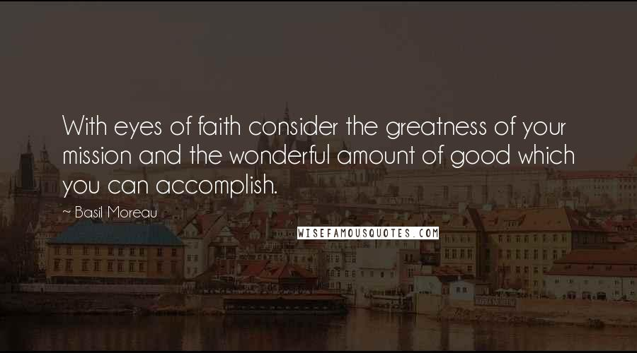 Basil Moreau quotes: With eyes of faith consider the greatness of your mission and the wonderful amount of good which you can accomplish.