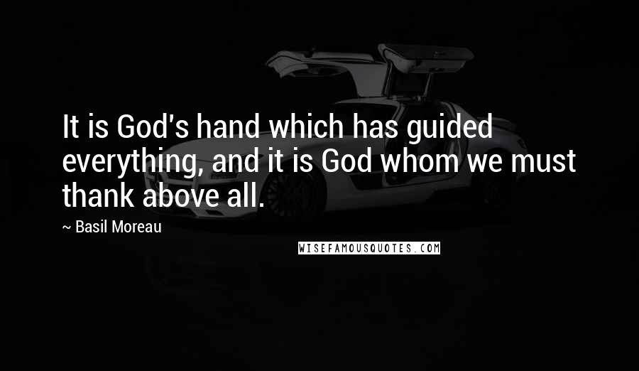 Basil Moreau quotes: It is God's hand which has guided everything, and it is God whom we must thank above all.